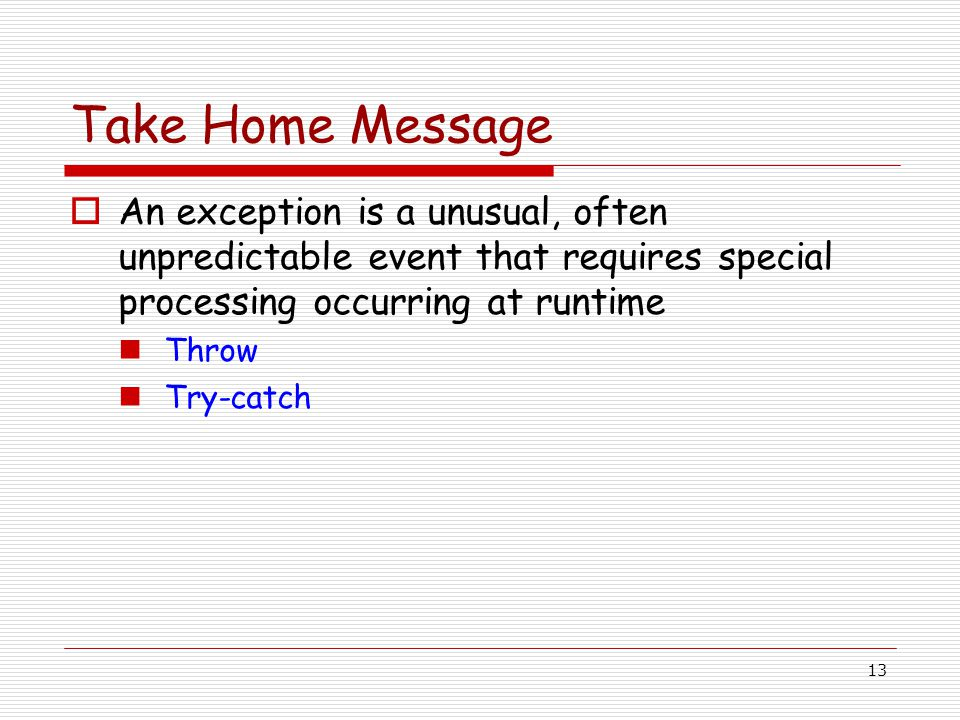 13 Take Home Message  An exception is a unusual, often unpredictable event that requires special processing occurring at runtime Throw Try-catch