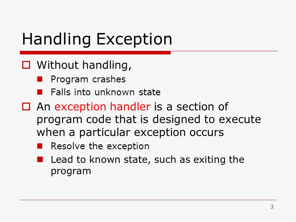 3 Handling Exception  Without handling, Program crashes Falls into unknown state  An exception handler is a section of program code that is designed to execute when a particular exception occurs Resolve the exception Lead to known state, such as exiting the program