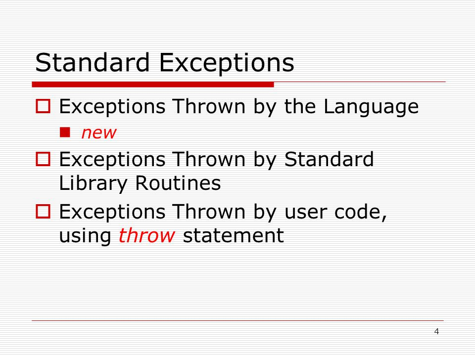4 Standard Exceptions  Exceptions Thrown by the Language new  Exceptions Thrown by Standard Library Routines  Exceptions Thrown by user code, using throw statement