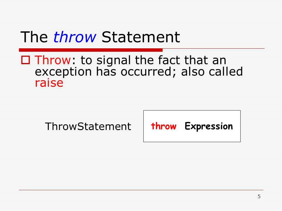 5 The throw Statement  Throw: to signal the fact that an exception has occurred; also called raise throw Expression ThrowStatement