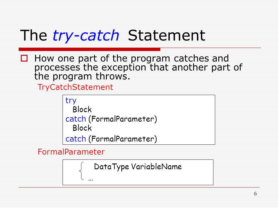 6 The try-catch Statement  How one part of the program catches and processes the exception that another part of the program throws. try Block catch (