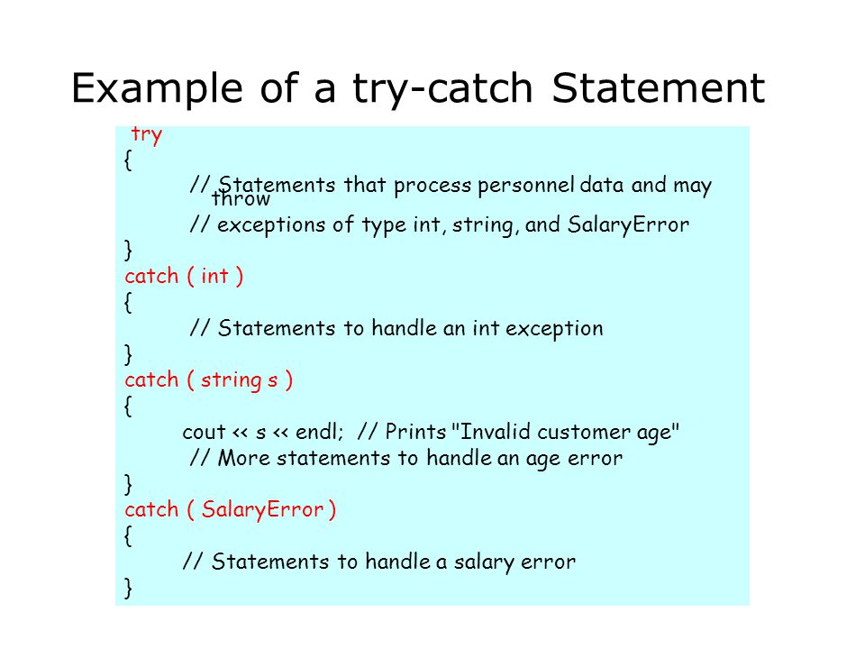Example of a try-catch Statement try { // Statements that process personnel data and may throw // exceptions of type int, string, and SalaryError } ca