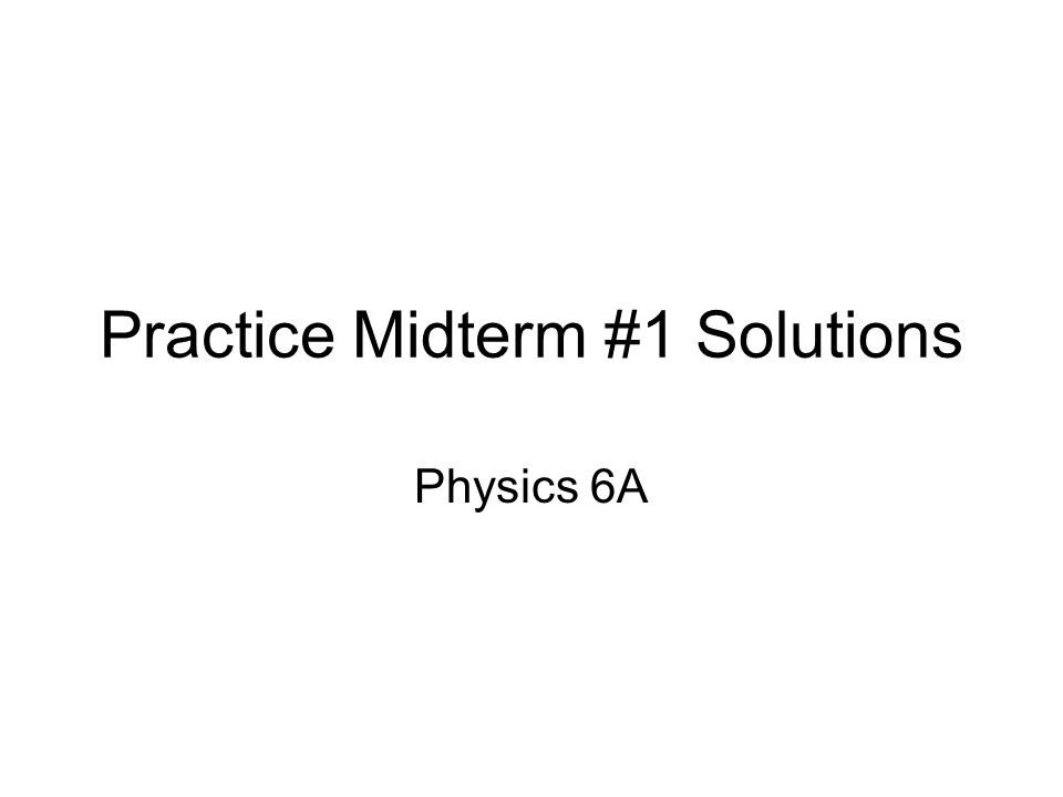 Practice Midterm #1 Solutions Physics 6A