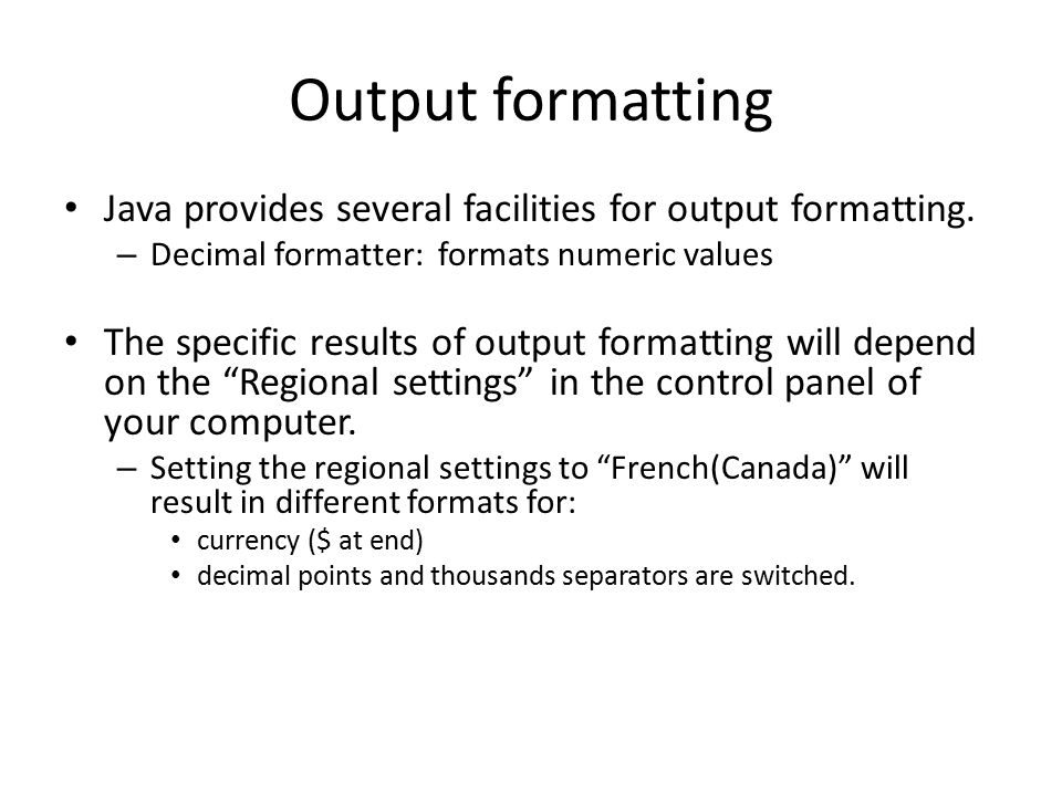 Output formatting Java provides several facilities for output formatting.
