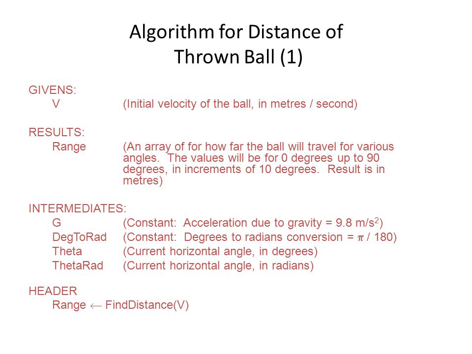 Algorithm for Distance of Thrown Ball (1) GIVENS: V(Initial velocity of the ball, in metres / second) RESULTS: Range(An array of for how far the ball will travel for various angles.