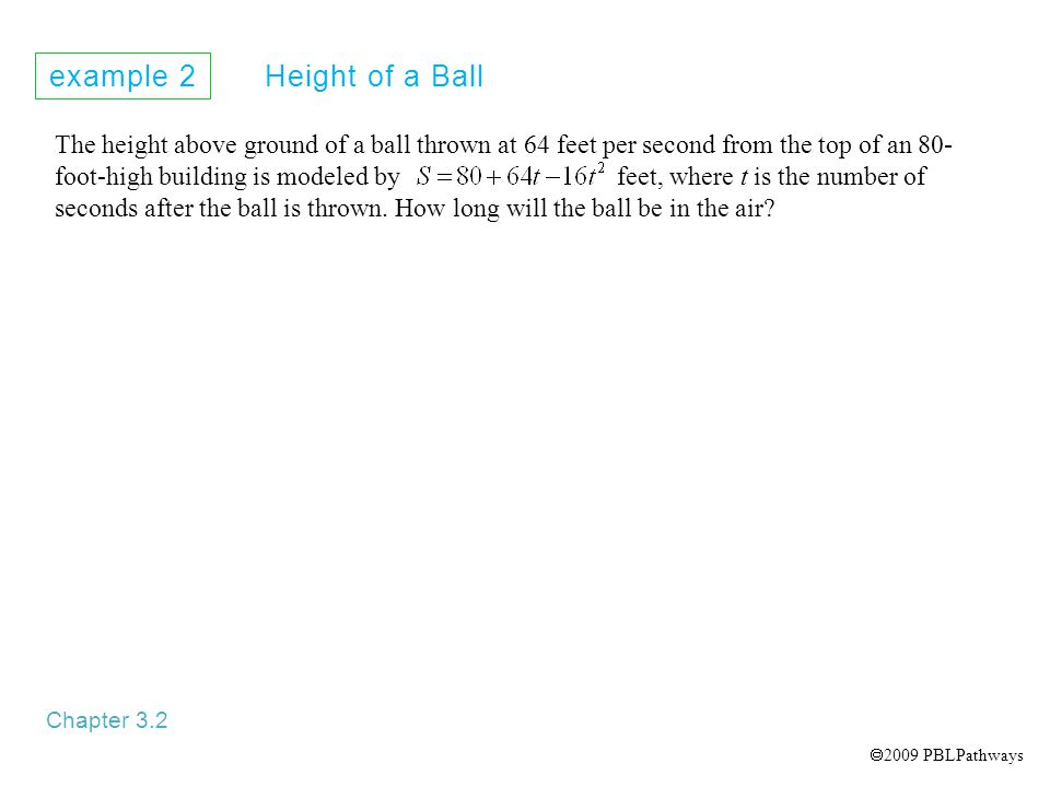 example 2 Height of a Ball Chapter 3.2 The height above ground of a ball thrown at 64 feet per second from the top of an 80- foot-high building is modeled by feet, where t is the number of seconds after the ball is thrown.