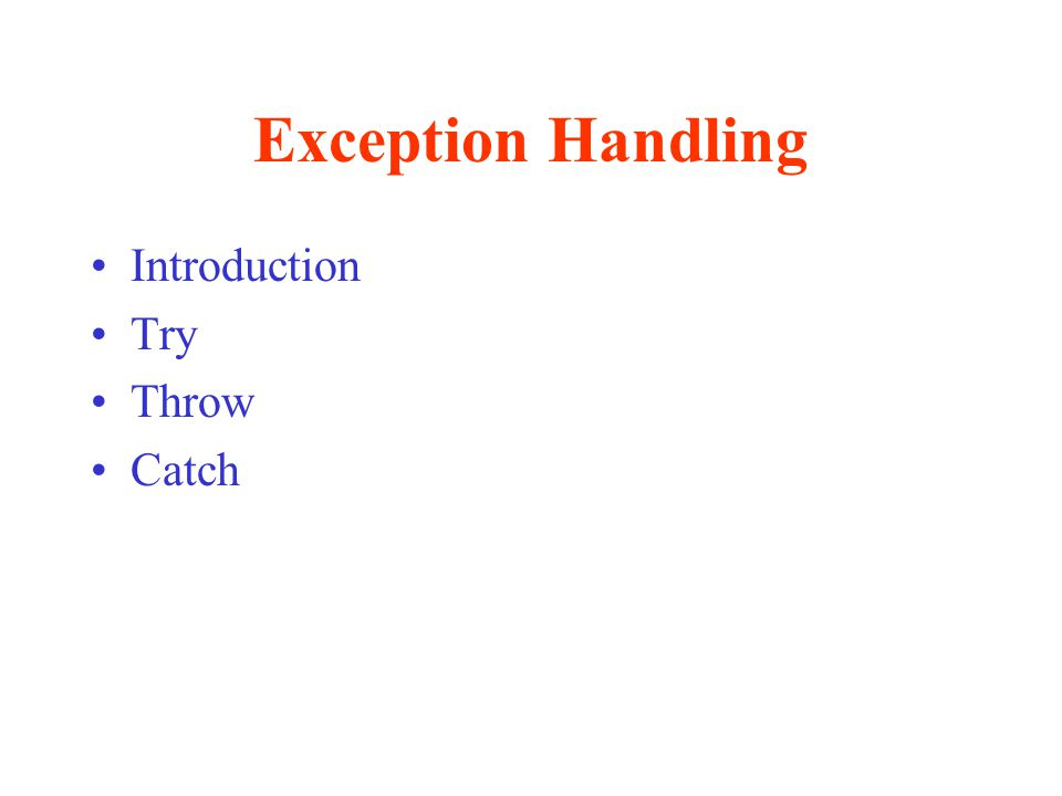 Throwing an Exception II If a handler is not found within a try block –The program will search for a matching handler in the next nested try block, until it is found All exceptions thrown outside a try block will terminate the program All objects declared in a try block will be destroyed before an exception is thrown from that block