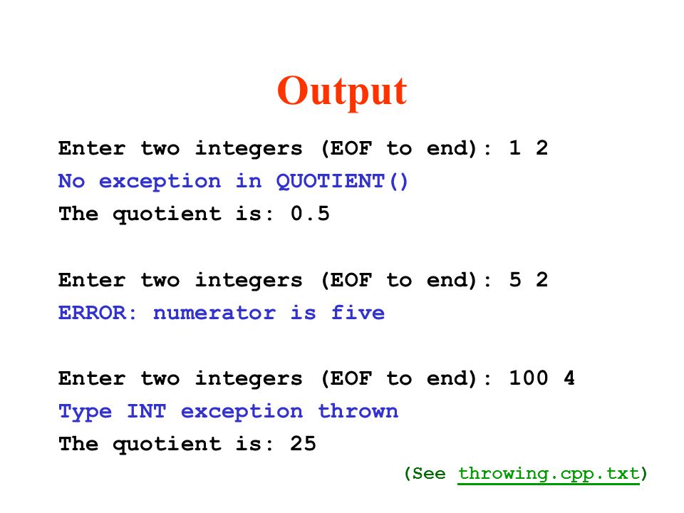 Output Enter two integers (EOF to end): 1 2 No exception in QUOTIENT() The quotient is: 0.5 Enter two integers (EOF to end): 5 2 ERROR: numerator is five Enter two integers (EOF to end): 100 4 Type INT exception thrown The quotient is: 25 (See throwing.cpp.txt)throwing.cpp.txt
