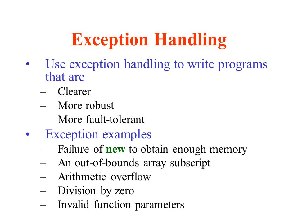 Exception Handling Use exception handling to write programs that are –Clearer –More robust –More fault-tolerant Exception examples –Failure of new to obtain enough memory –An out-of-bounds array subscript –Arithmetic overflow –Division by zero –Invalid function parameters
