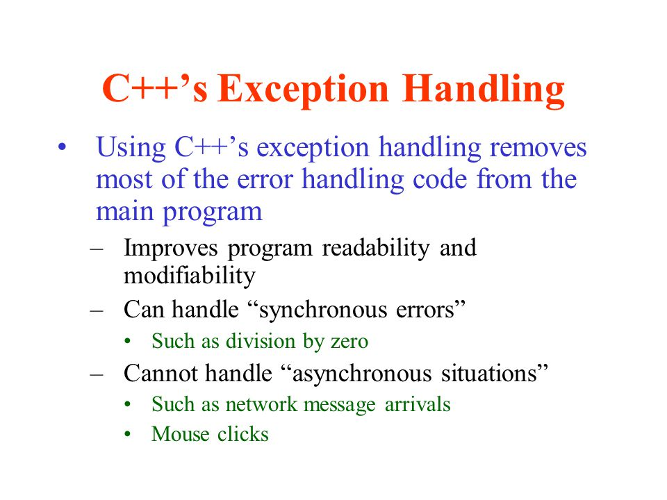C++'s Exception Handling Exception handling is used to –Allow the system to recover from an exception –Or (in the case of an unrecoverable error) clean up the mess & shut down gracefully