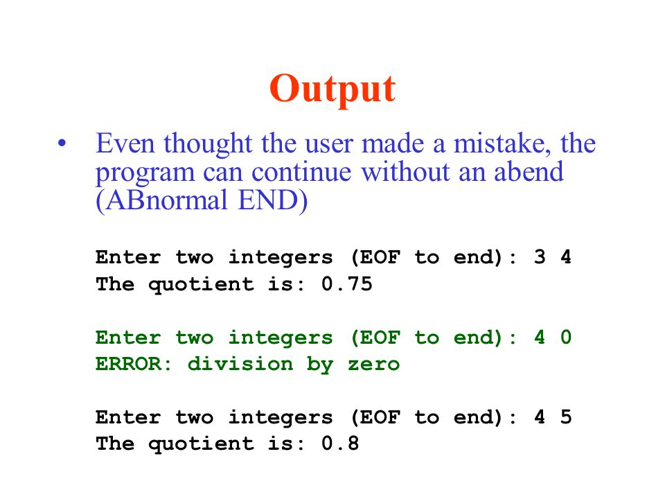 Output Even thought the user made a mistake, the program can continue without an abend (ABnormal END) Enter two integers (EOF to end): 3 4 The quotient is: 0.75 Enter two integers (EOF to end): 4 0 ERROR: division by zero Enter two integers (EOF to end): 4 5 The quotient is: 0.8