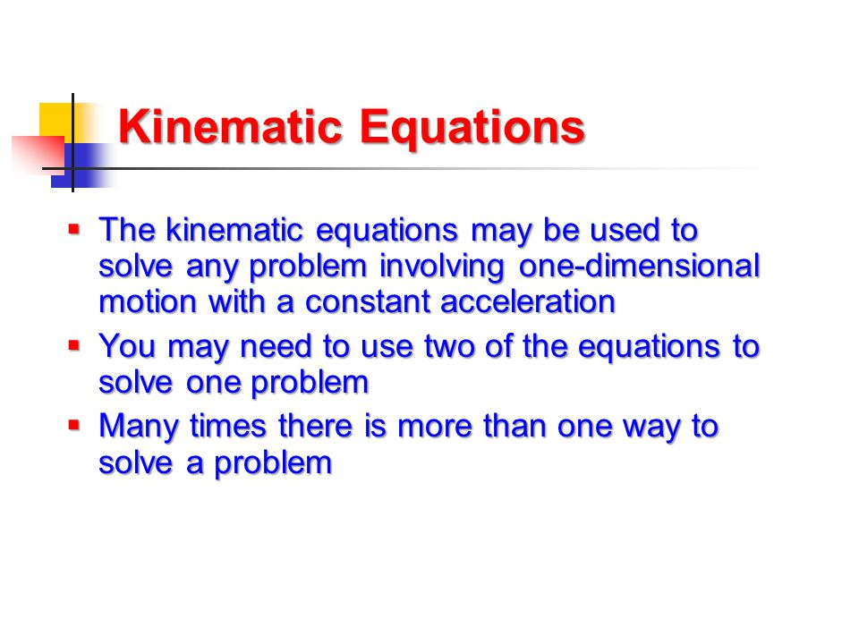 Kinematic Equations  The kinematic equations may be used to solve any problem involving one-dimensional motion with a constant acceleration  You may