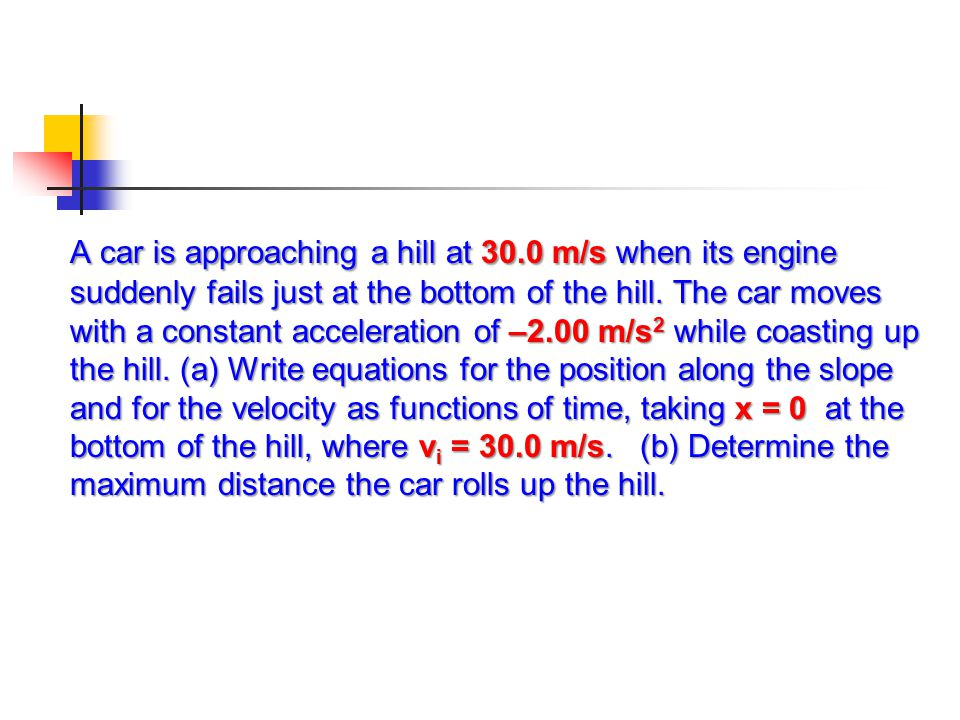 A car is approaching a hill at 30.0 m/s when its engine suddenly fails just at the bottom of the hill. The car moves with a constant acceleration of –