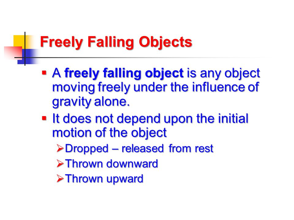 Freely Falling Objects  A freely falling object is any object moving freely under the influence of gravity alone.  It does not depend upon the initi