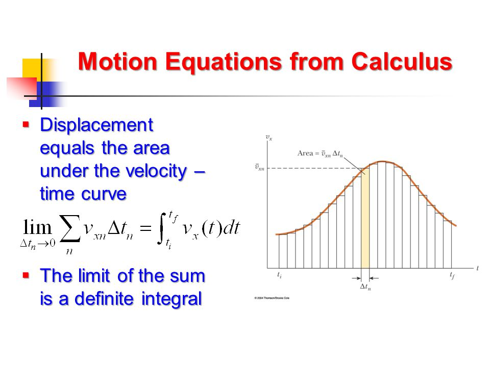 Motion Equations from Calculus  Displacement equals the area under the velocity – time curve  The limit of the sum is a definite integral