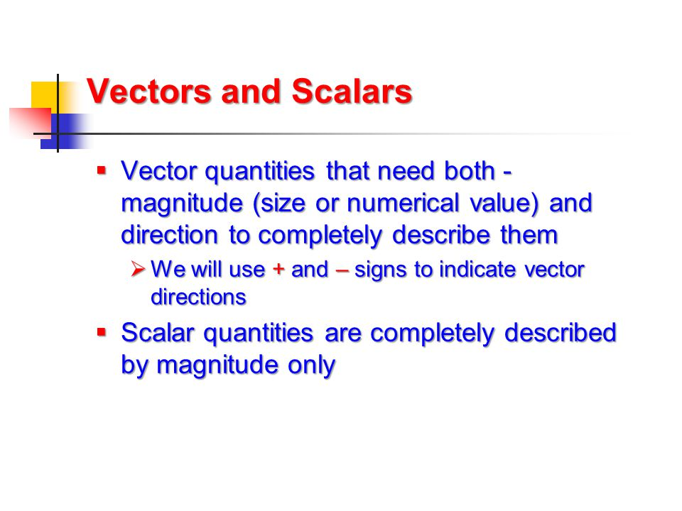 Vectors and Scalars  Vector quantities that need both - magnitude (size or numerical value) and direction to completely describe them  We will use +