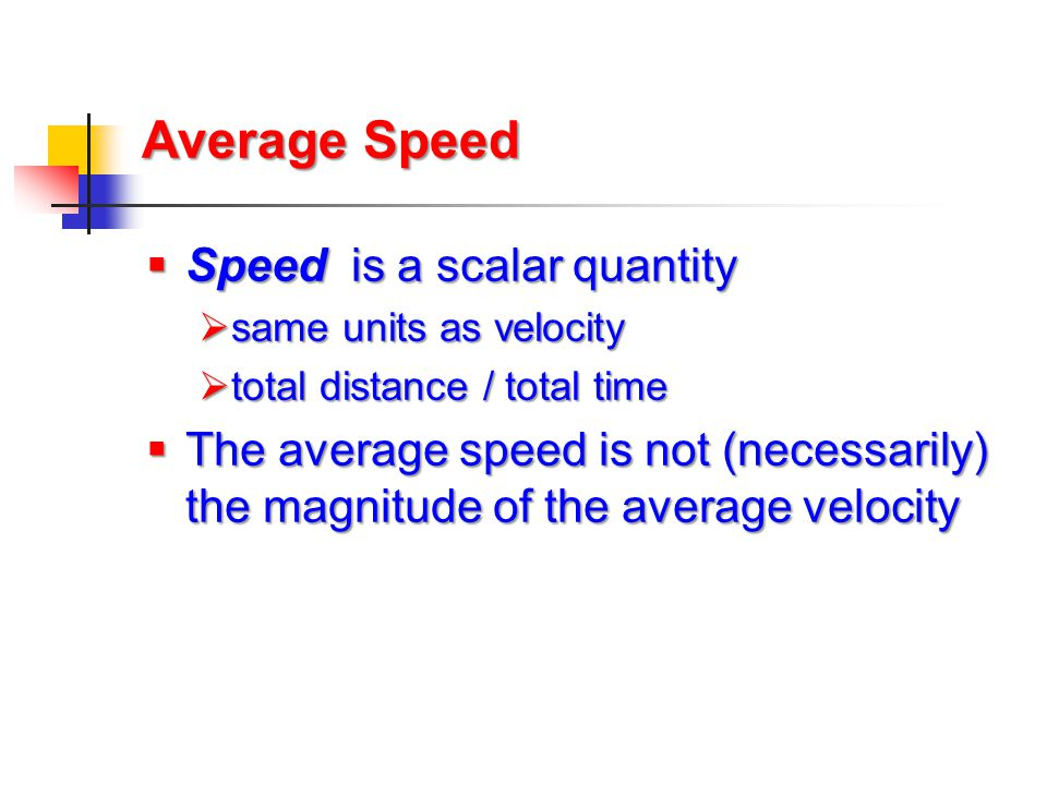 Average Speed  Speed is a scalar quantity  same units as velocity  total distance / total time  The average speed is not (necessarily) the magnitu