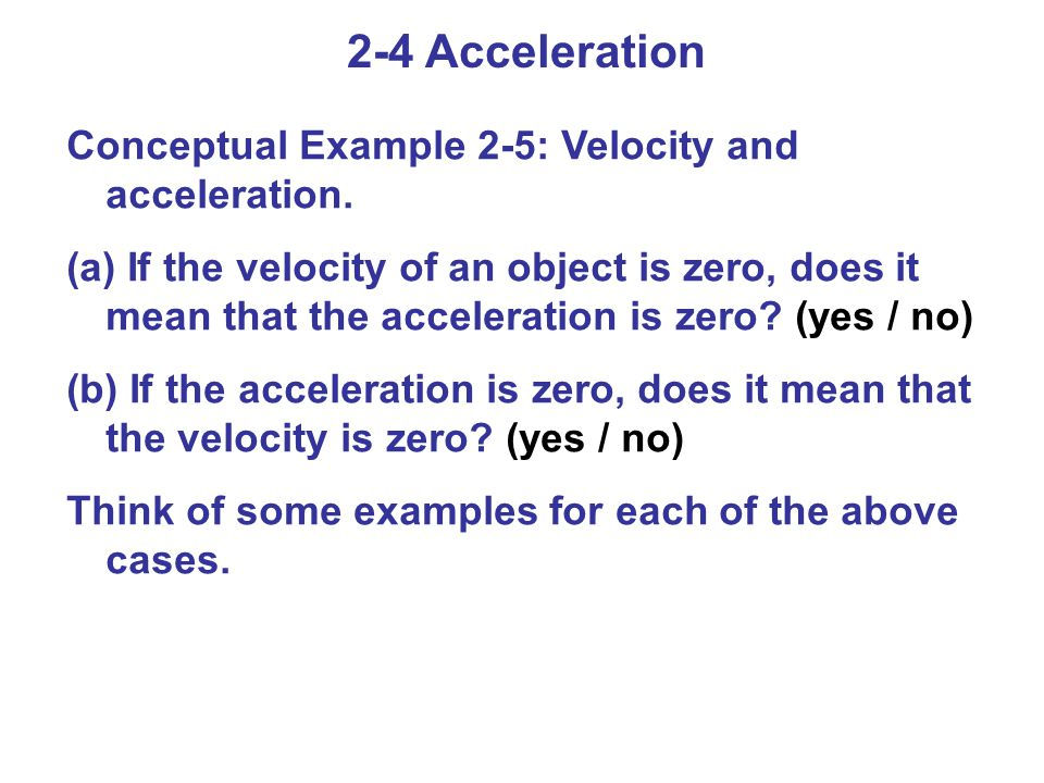 2-4 Acceleration Conceptual Example 2-5: Velocity and acceleration. (a) If the velocity of an object is zero, does it mean that the acceleration is ze