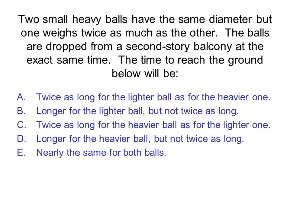 Two small heavy balls have the same diameter but one weighs twice as much as the other. The balls are dropped from a second-story balcony at the exact