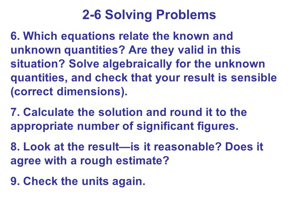 2-6 Solving Problems 6. Which equations relate the known and unknown quantities? Are they valid in this situation? Solve algebraically for the unknown