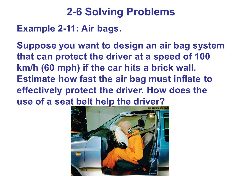 2-6 Solving Problems Example 2-11: Air bags. Suppose you want to design an air bag system that can protect the driver at a speed of 100 km/h (60 mph)