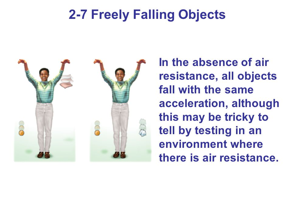 2-7 Freely Falling Objects In the absence of air resistance, all objects fall with the same acceleration, although this may be tricky to tell by testi