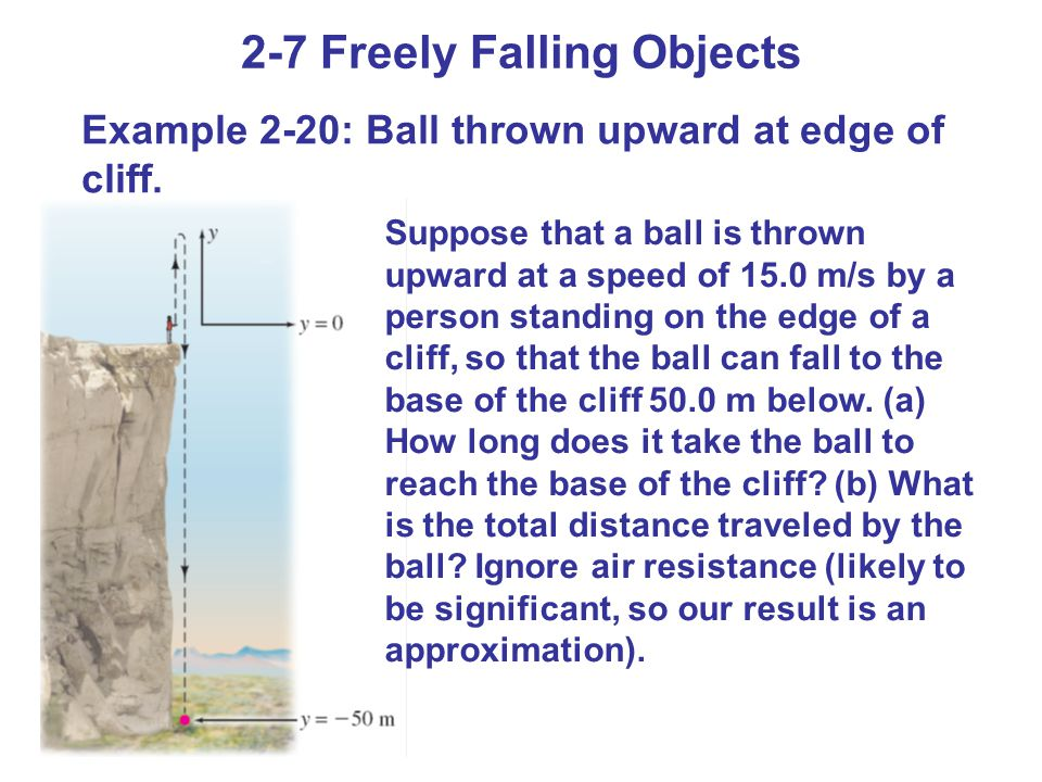 2-7 Freely Falling Objects Example 2-20: Ball thrown upward at edge of cliff. Suppose that a ball is thrown upward at a speed of 15.0 m/s by a person