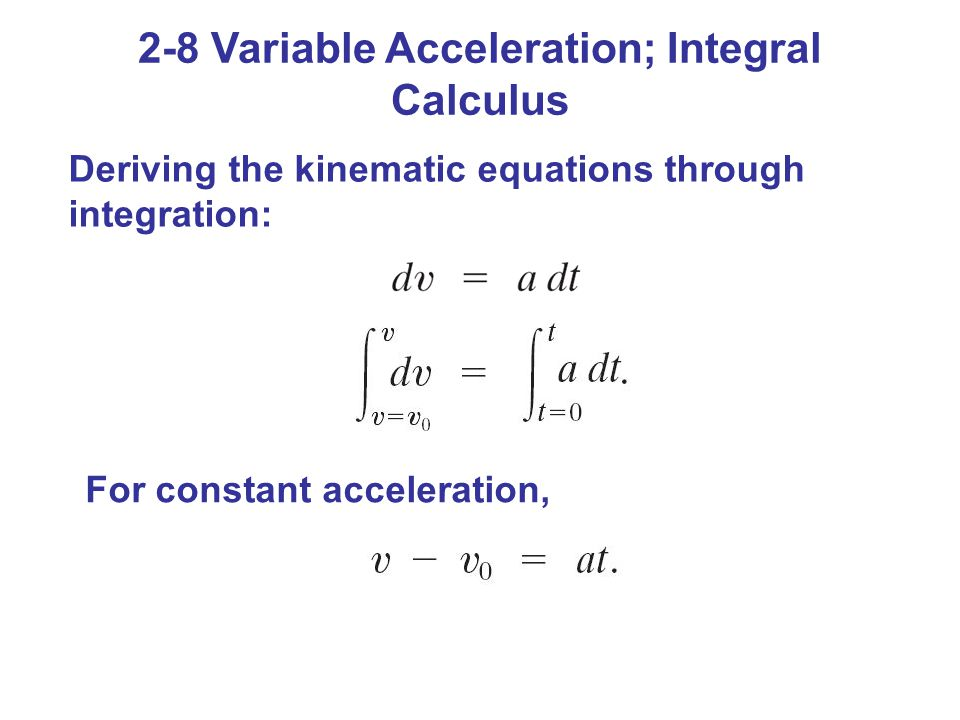2-8 Variable Acceleration; Integral Calculus Deriving the kinematic equations through integration: For constant acceleration,