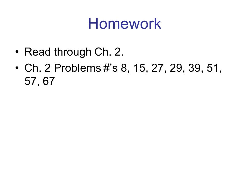 Homework Read through Ch. 2. Ch. 2 Problems #'s 8, 15, 27, 29, 39, 51, 57, 67