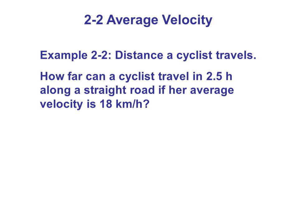 2-2 Average Velocity Example 2-2: Distance a cyclist travels. How far can a cyclist travel in 2.5 h along a straight road if her average velocity is 1