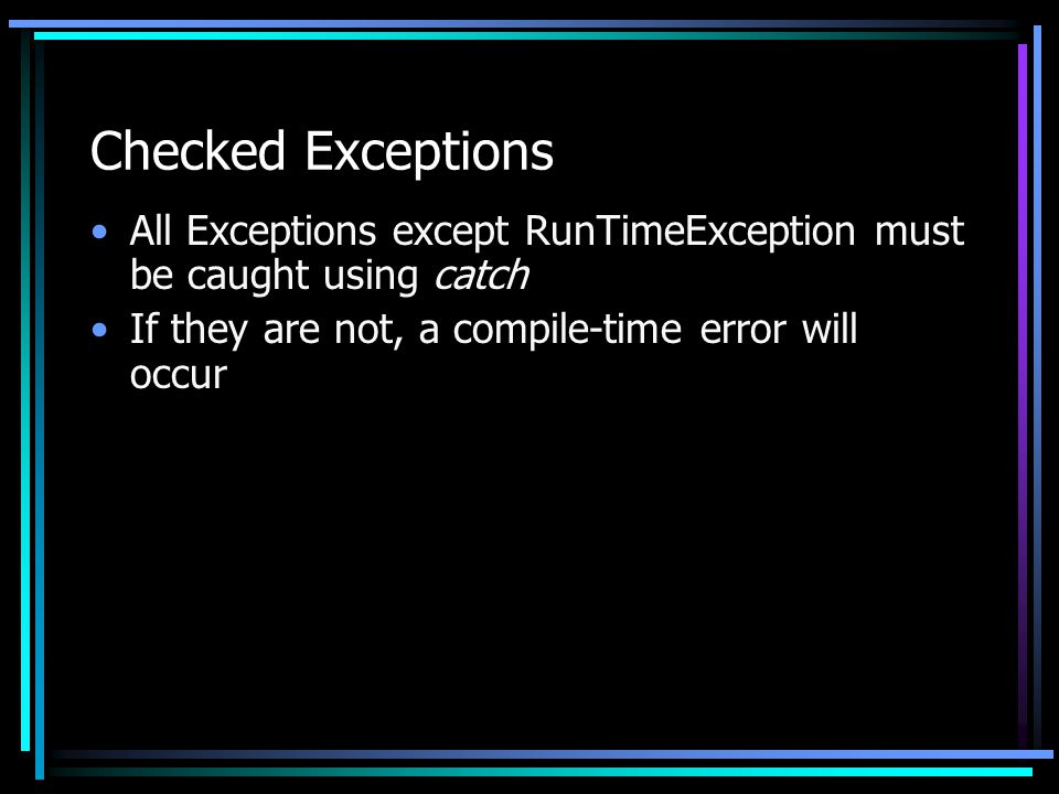 Checked Exceptions All Exceptions except RunTimeException must be caught using catch If they are not, a compile-time error will occur
