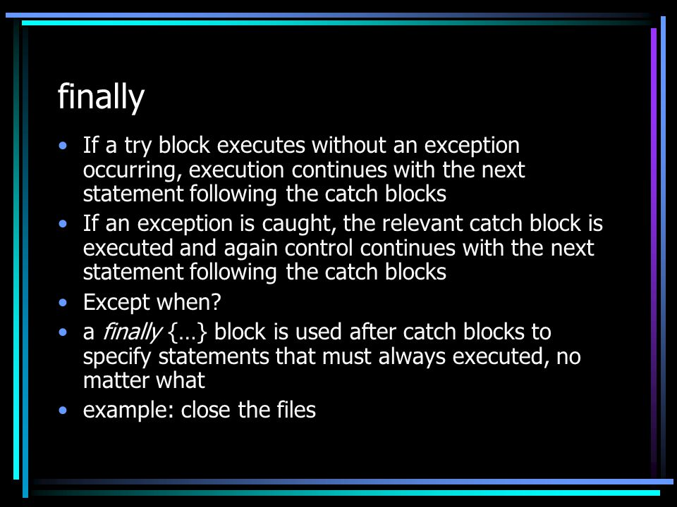 finally If a try block executes without an exception occurring, execution continues with the next statement following the catch blocks If an exception is caught, the relevant catch block is executed and again control continues with the next statement following the catch blocks Except when.