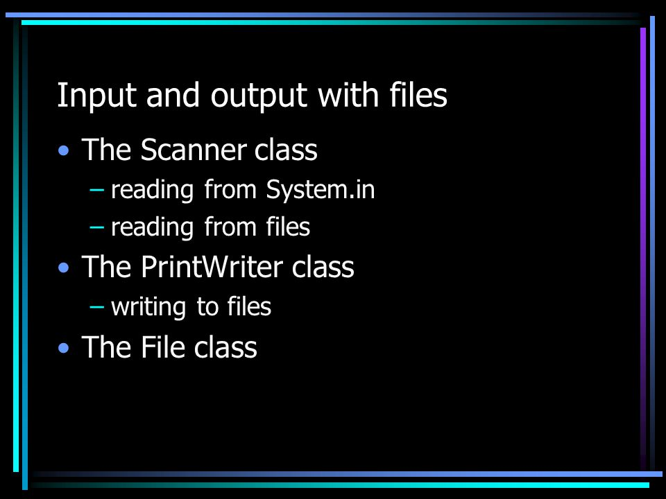 Input and output with files The Scanner class –reading from System.in –reading from files The PrintWriter class –writing to files The File class