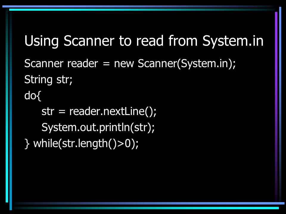 Using Scanner to read from System.in Scanner reader = new Scanner(System.in); String str; do{ str = reader.nextLine(); System.out.println(str); } while(str.length()>0);