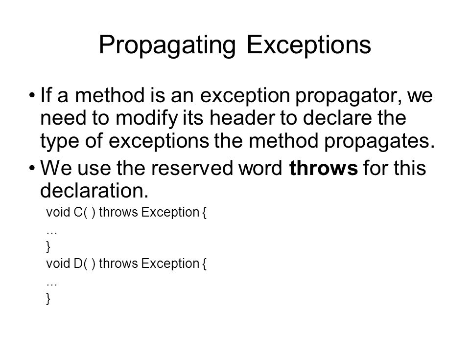 Propagating Exceptions If a method is an exception propagator, we need to modify its header to declare the type of exceptions the method propagates. W