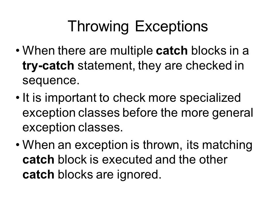 Throwing Exceptions When there are multiple catch blocks in a try-catch statement, they are checked in sequence. It is important to check more special