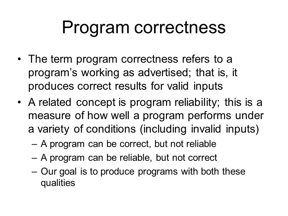 Program correctness The term program correctness refers to a program's working as advertised; that is, it produces correct results for valid inputs A related concept is program reliability; this is a measure of how well a program performs under a variety of conditions (including invalid inputs) –A program can be correct, but not reliable –A program can be reliable, but not correct –Our goal is to produce programs with both these qualities