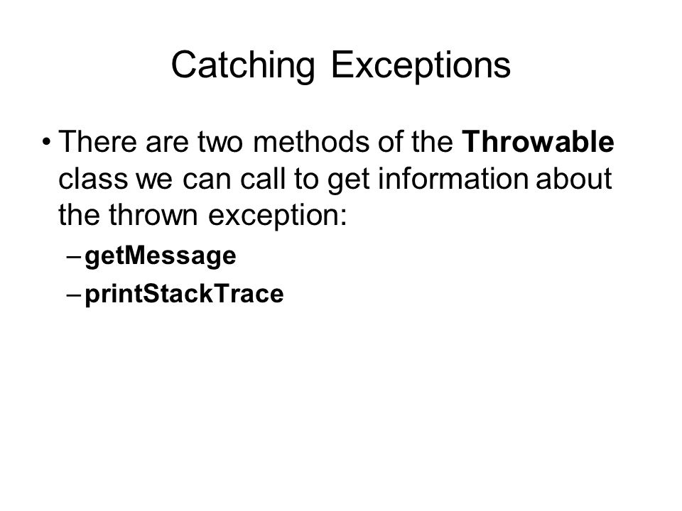 Catching Exceptions There are two methods of the Throwable class we can call to get information about the thrown exception: –getMessage –printStackTra