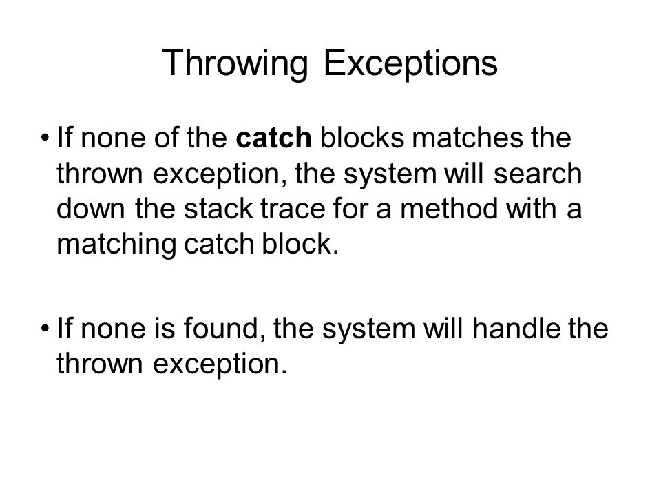 Throwing Exceptions If none of the catch blocks matches the thrown exception, the system will search down the stack trace for a method with a matching