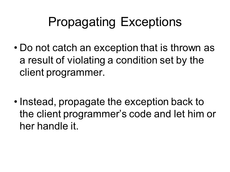 Propagating Exceptions Do not catch an exception that is thrown as a result of violating a condition set by the client programmer. Instead, propagate