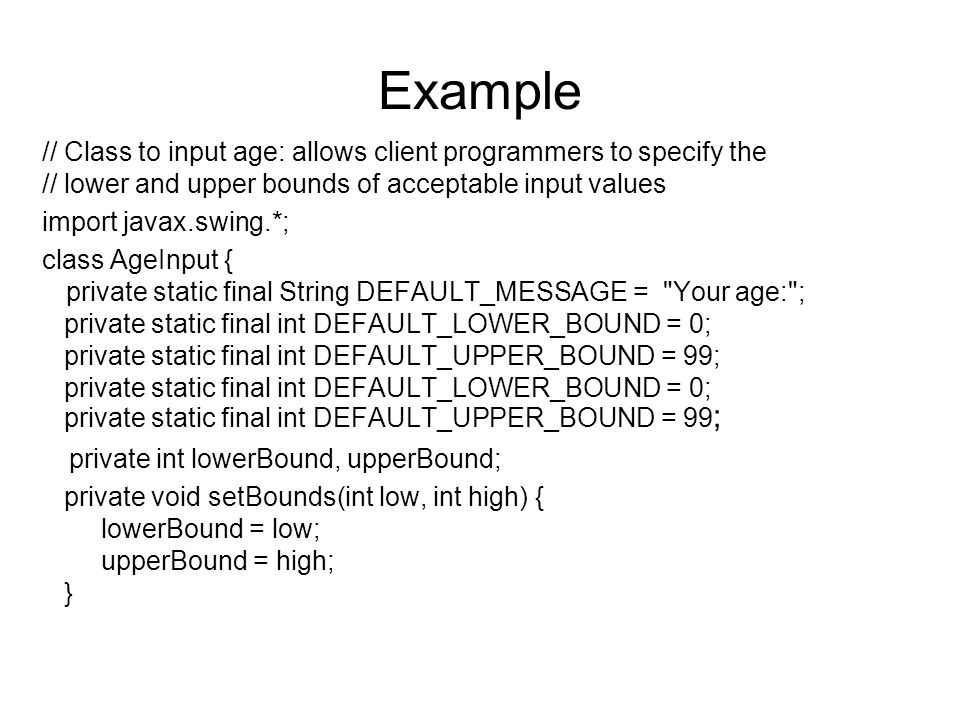 Example // Class to input age: allows client programmers to specify the // lower and upper bounds of acceptable input values import javax.swing.*; class AgeInput { private static final String DEFAULT_MESSAGE = Your age: ; private static final int DEFAULT_LOWER_BOUND = 0; private static final int DEFAULT_UPPER_BOUND = 99; private static final int DEFAULT_LOWER_BOUND = 0; private static final int DEFAULT_UPPER_BOUND = 99 ; private int lowerBound, upperBound; private void setBounds(int low, int high) { lowerBound = low; upperBound = high; }