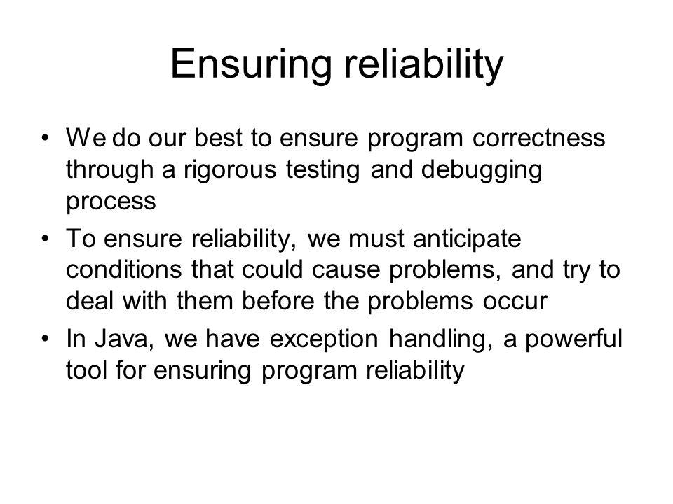 Ensuring reliability We do our best to ensure program correctness through a rigorous testing and debugging process To ensure reliability, we must anti