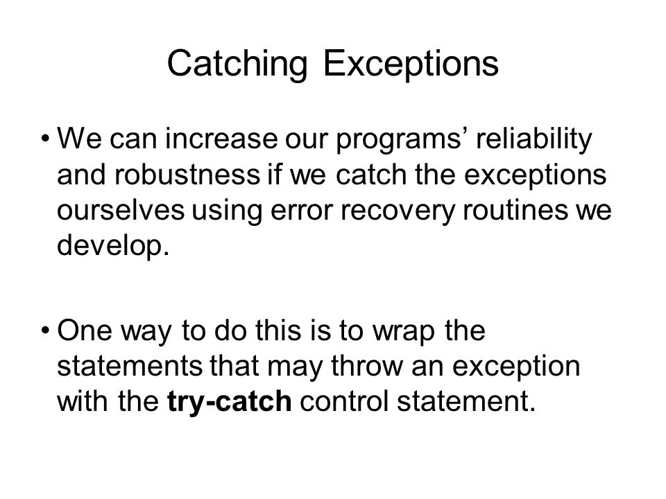Catching Exceptions We can increase our programs' reliability and robustness if we catch the exceptions ourselves using error recovery routines we dev