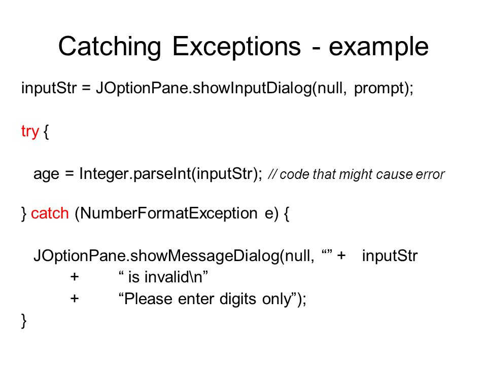 Catching Exceptions - example inputStr = JOptionPane.showInputDialog(null, prompt); try { age = Integer.parseInt(inputStr); // code that might cause error } catch (NumberFormatException e) { JOptionPane.showMessageDialog(null, + inputStr + is invalid\n + Please enter digits only ); }