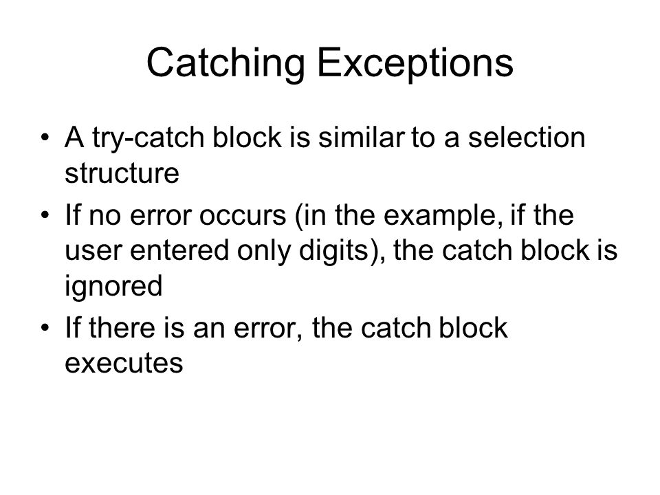 Catching Exceptions A try-catch block is similar to a selection structure If no error occurs (in the example, if the user entered only digits), the catch block is ignored If there is an error, the catch block executes
