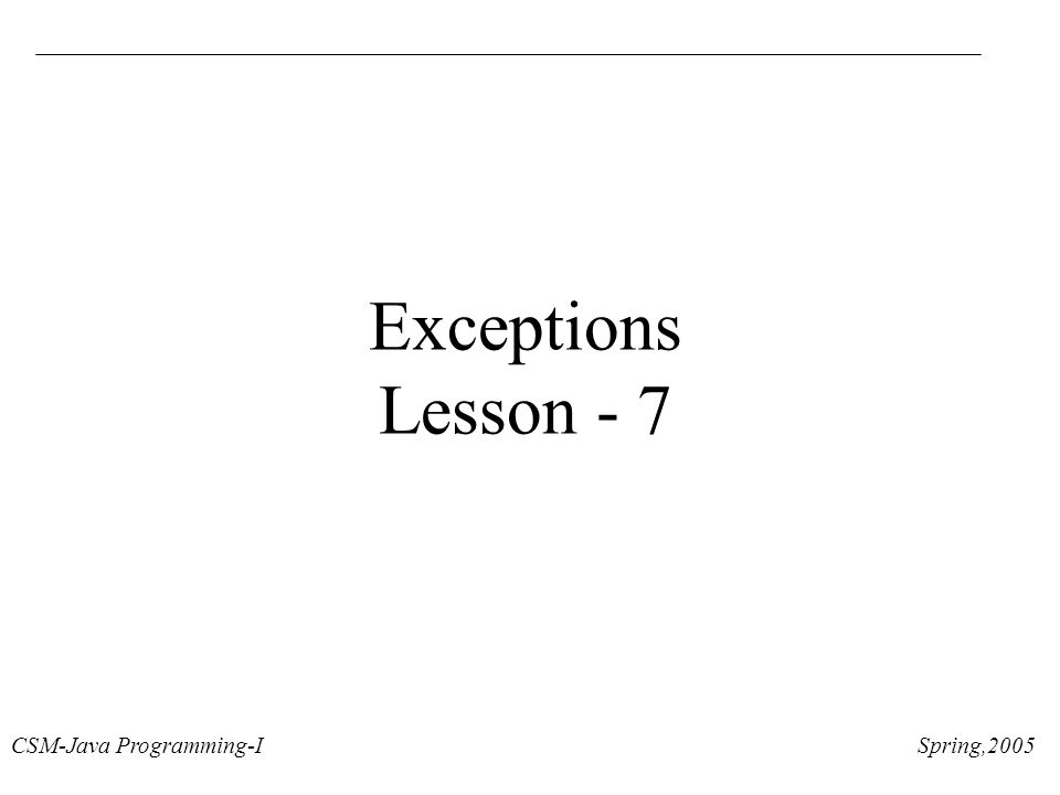 CSM-Java Programming-I Spring,2005 Exceptions Lesson - 7