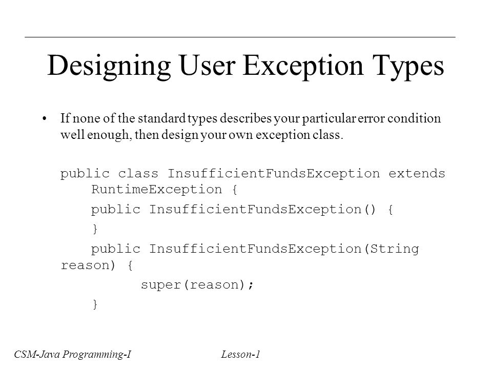 CSM-Java Programming-I Lesson-1 Designing User Exception Types If none of the standard types describes your particular error condition well enough, then design your own exception class.