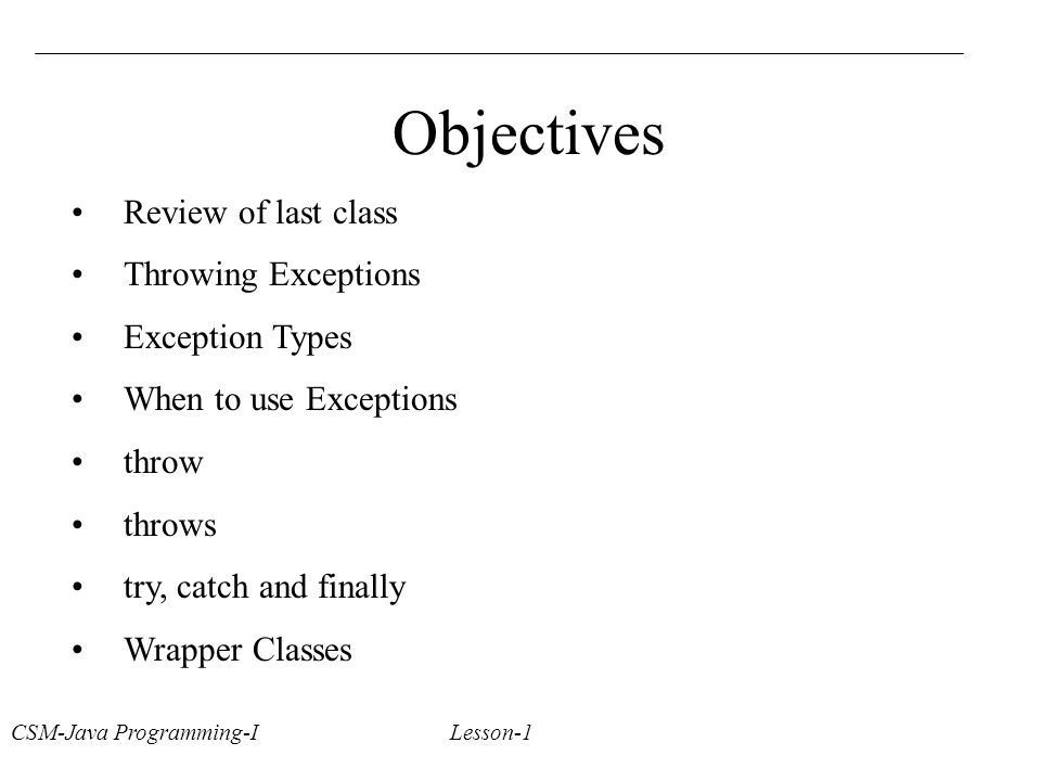 CSM-Java Programming-I Lesson-1 Objectives Review of last class Throwing Exceptions Exception Types When to use Exceptions throw throws try, catch and finally Wrapper Classes