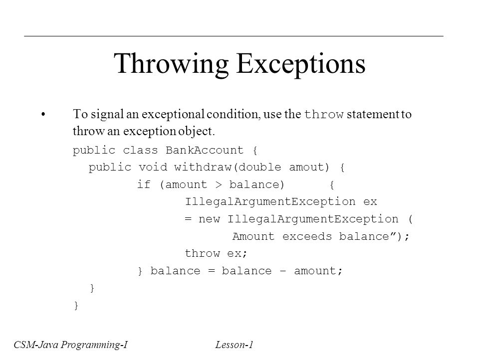 CSM-Java Programming-I Lesson-1 Throwing Exceptions To signal an exceptional condition, use the throw statement to throw an exception object.
