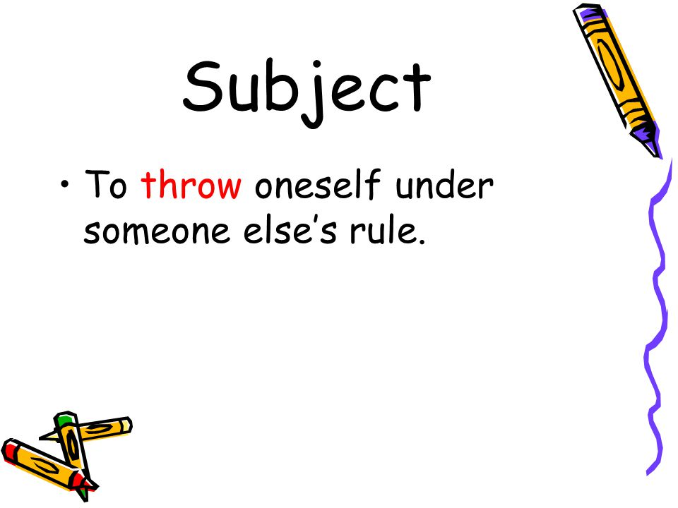 Subject To throw oneself under someone else's rule.